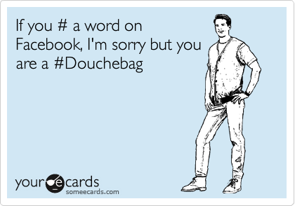 If you %23 a word on Facebook, I'm sorry but you are a %23Douchebag