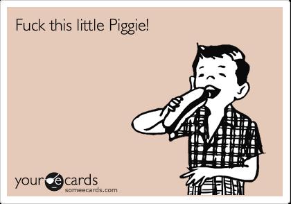 Fuck this little Piggie!