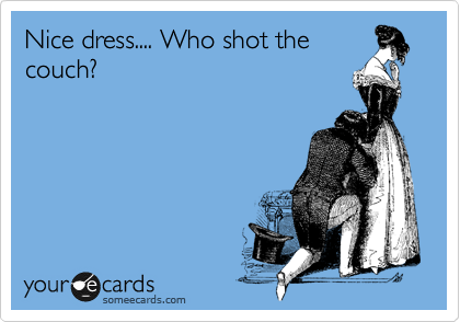 Nice dress.... Who shot the couch?