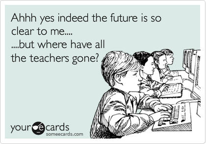 Ahhh yes indeed the future is so clear to me.... ....but where have all the teachers gone?