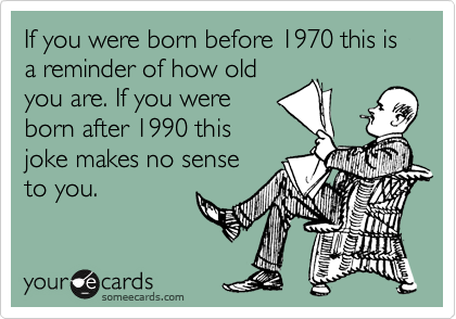 If you were born before 1970 this is a reminder of how old you are. If you were born after 1990 this joke makes no sense to you.