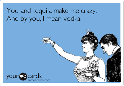 You and tequila make me crazy.  And by you, I mean vodka.