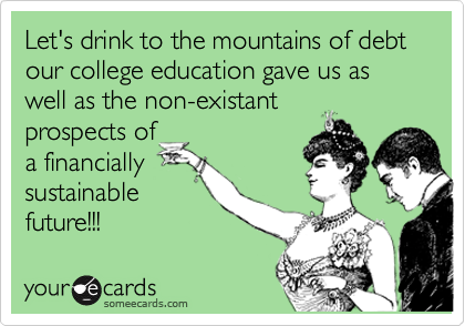 Let's drink to the mountains of debt our college education gave us as well as the non-existant prospects of a financially sustainable future!!!