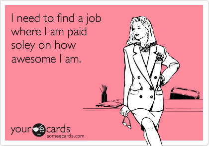 I need to find a job  where I am paid  soley on how awesome I am.