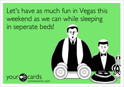 Let's have as much fun in Vegas this weekend as we can while sleeping in seperate beds!