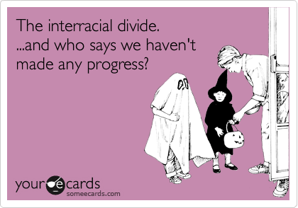 The interracial divide. ...and who says we haven't made any progress?