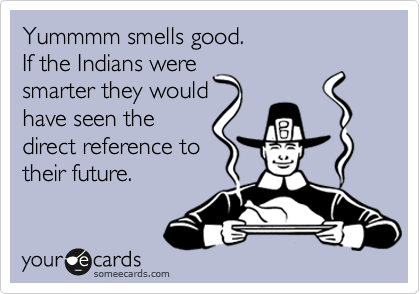 Yummmm smells good. If the Indians were smarter they would have seen the direct reference to their future.