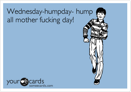 Wednesday-humpday- hump all mother fucking day!