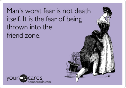 Man's worst fear is not death itself. It is the fear of being thrown into the  friend zone.
