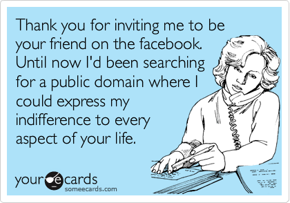 Thank you for inviting me to be your friend on the facebook. Until now I'd been searching for a public domain where I could express my indifference to every aspect of your life.
