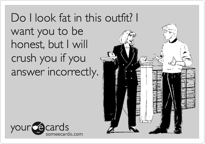 Do I look fat in this outfit? I want you to be honest, but I will crush you if you answer incorrectly.