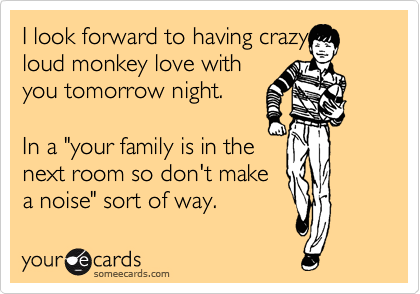 "I look forward to having crazy loud monkey love with you tomorrow night.   In a ""your family is in the next room so don't make a noise"" sort of way."