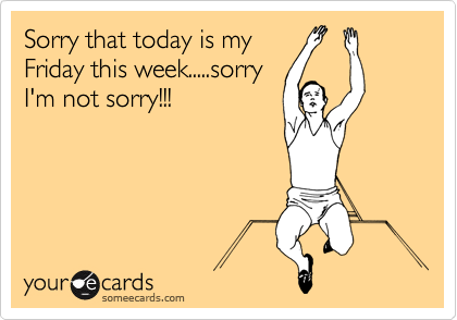 Sorry that today is my Friday this week.....sorry I'm not sorry!!!