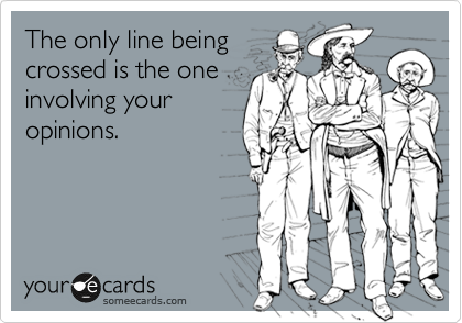The only line being crossed is the one involving your opinions.