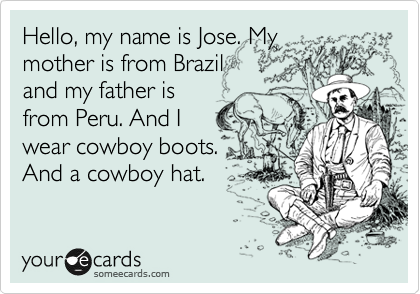 Hello, my name is Jose. My mother is from Brazil and my father is from Peru. And I wear cowboy boots. And a cowboy hat.