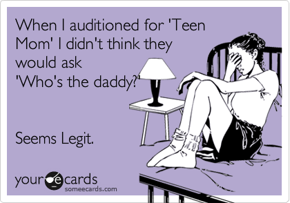 When I auditioned for 'Teen Mom' I didn't think they would ask 'Who's the daddy?'   Seems Legit.