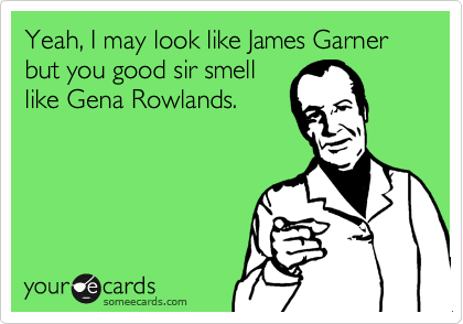 Yeah, I may look like James Garner but you good sir smell like Gena Rowlands.