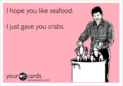 I hope you like seafood.  I just gave you crabs.