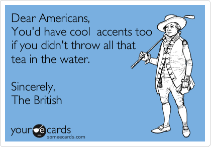 Dear Americans,   You'd have cool  accents too  if you didn't throw all that  tea in the water.   Sincerely, The British
