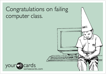 Congratulations on failing computer class.
