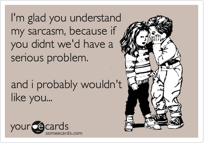 I'm glad you understand my sarcasm, because if you didnt we'd have a serious problem.    and i probably wouldn't like you...