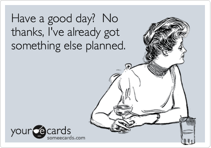 Have a good day?  No thanks, I've already got something else planned.