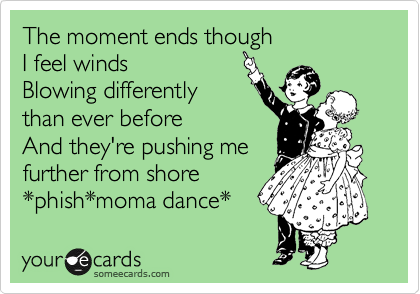 The moment ends though  I feel winds Blowing differently than ever before  And they're pushing me further from shore *phish*moma dance*