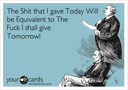 The Shit that I gave Today Will be Equivalent to The Fuck I shall give Tomorrow!