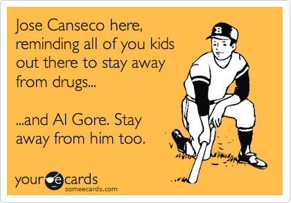 Jose Canseco here, reminding all of you kids out there to stay away from drugs...  ...and Al Gore. Stay away from him too.