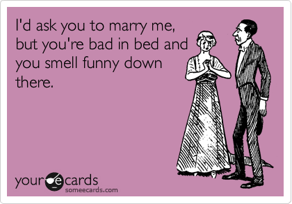 I'd ask you to marry me, but you're bad in bed and you smell funny down there.