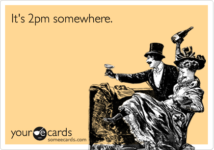It's 2pm somewhere.