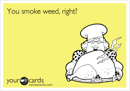 You smoke weed, right?