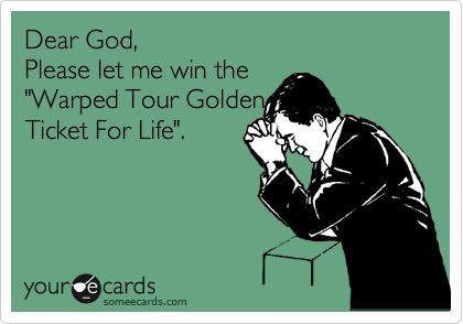 """Dear God, Please let me win the  """"Warped Tour Golden Ticket For Life""""."""