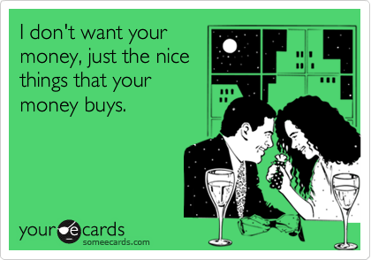 I don't want your money, just the nice things that your money buys.