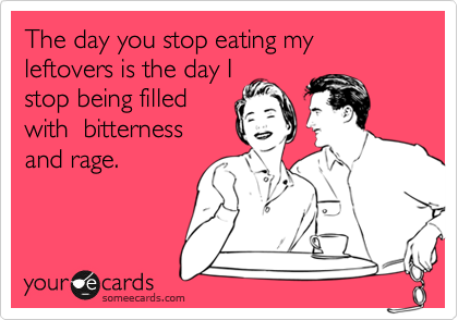 The day you stop eating my leftovers is the day I stop being filled with  bitterness and rage.