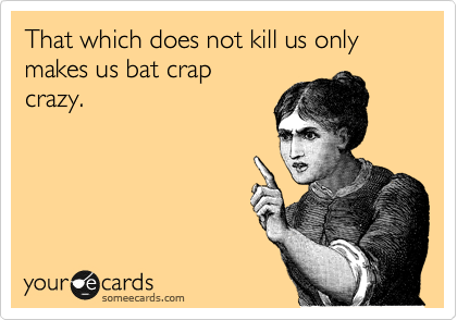 That which does not kill us only makes us bat crap crazy.