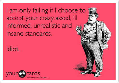 I am only failing if I choose to accept your crazy assed, ill informed, unrealistic and insane standards.  Idiot.