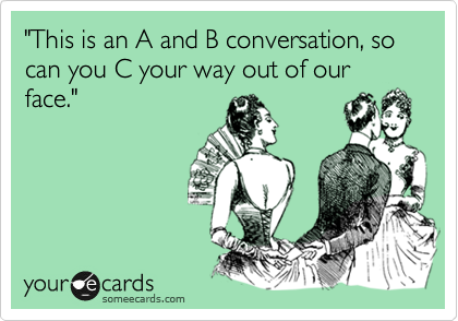 """This is an A and B conversation, so can you C your way out of our face."""