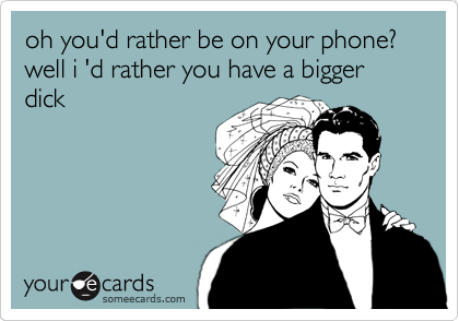 oh you'd rather be on your phone? well i 'd rather you have a bigger dick