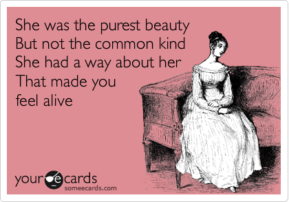 She was the purest beauty But not the common kind  She had a way about her  That made you feel alive