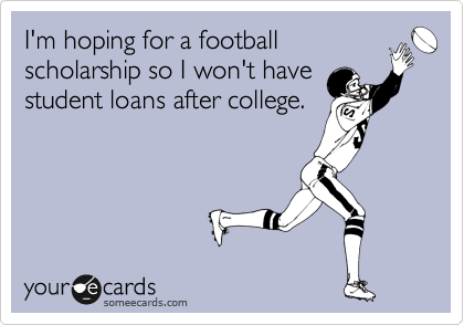 I'm hoping for a football scholarship so I won't have student loans after college.