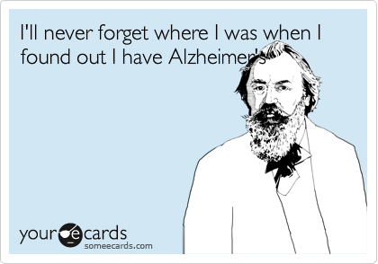 I'll never forget where I was when I found out I have Alzheimer's