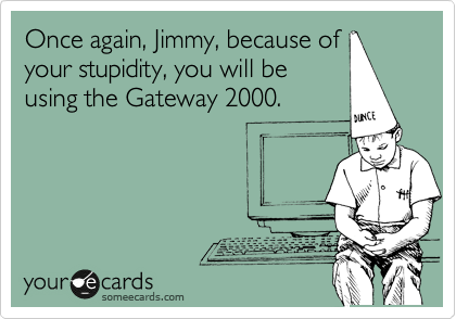 Once again, Jimmy, because of your stupidity, you will be using the Gateway 2000.