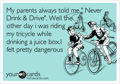 """My parents always told me """" Never Drink & Drive"""". Well the other day i was riding my tricycle while drinking a juice box.I felt pretty dangerous"""