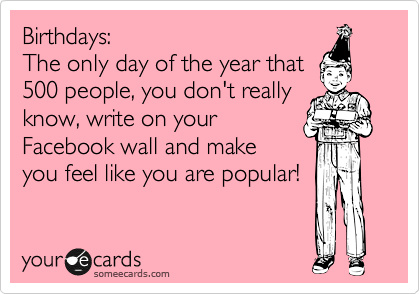 Birthdays: The only day of the year that  500 people, you don't really know, write on your Facebook wall and make you feel like you are popular!