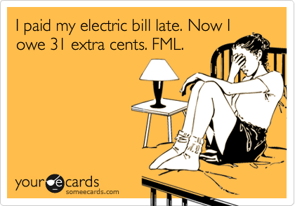 I paid my electric bill late. Now I owe 31 extra cents. FML.