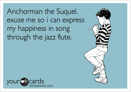 Anchorman the Suquel. exuse me so i can express my happiness in song through the jazz flute.