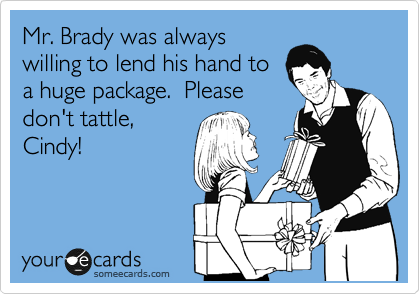 Mr. Brady was always willing to lend his hand to a huge package.  Please don't tattle, Cindy!