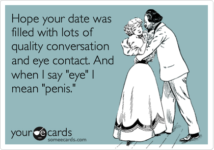 "Hope your date was filled with lots of quality conversation and eye contact. And when I say ""eye"" I mean ""penis."""