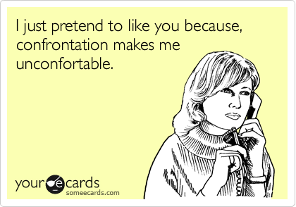 I just pretend to like you because, confrontation makes me unconfortable.